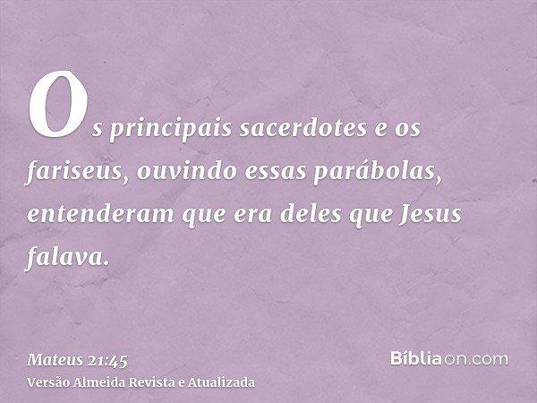 Os principais sacerdotes e os fariseus, ouvindo essas parábolas, entenderam que era deles que Jesus falava.