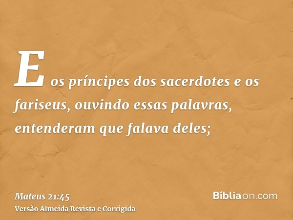 E os príncipes dos sacerdotes e os fariseus, ouvindo essas palavras, entenderam que falava deles;