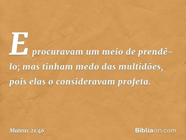 E procuravam um meio de prendê-lo; mas tinham medo das multidões, pois elas o consideravam profeta. -- Mateus 21:46