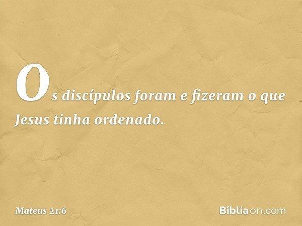 Os discípulos foram e fizeram o que Jesus tinha ordenado. -- Mateus 21:6