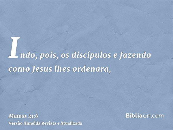 Indo, pois, os discípulos e fazendo como Jesus lhes ordenara,