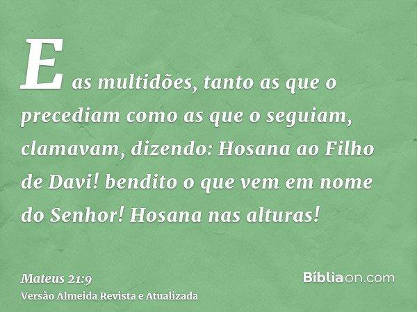 E as multidões, tanto as que o precediam como as que o seguiam, clamavam, dizendo: Hosana ao Filho de Davi! bendito o que vem em nome do Senhor! Hosana nas altu