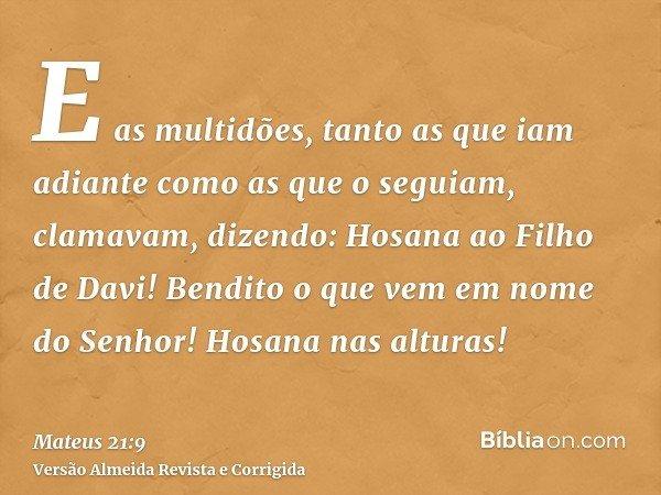 E as multidões, tanto as que iam adiante como as que o seguiam, clamavam, dizendo: Hosana ao Filho de Davi! Bendito o que vem em nome do Senhor! Hosana nas altu