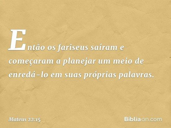 Então os fariseus saíram e começaram a planejar um meio de enredá-lo em suas próprias palavras. -- Mateus 22:15