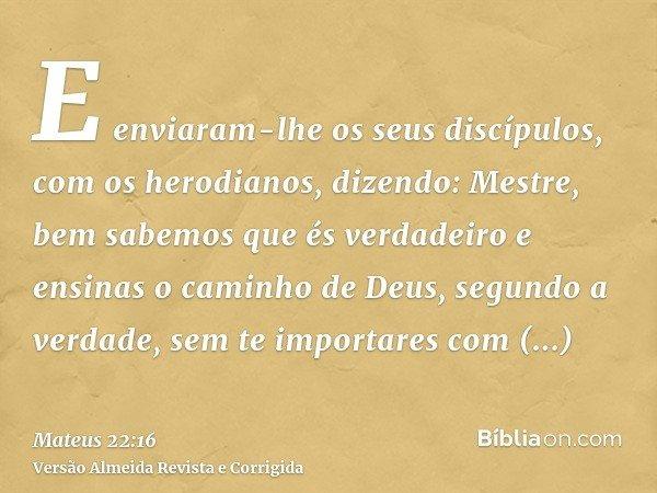 E enviaram-lhe os seus discípulos, com os herodianos, dizendo: Mestre, bem sabemos que és verdadeiro e ensinas o caminho de Deus, segundo a verdade, sem te impo