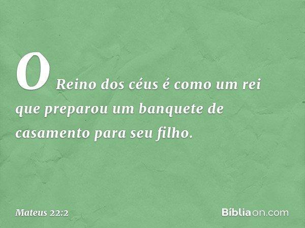 """""""O Reino dos céus é como um rei que preparou um banquete de casamento para seu filho. -- Mateus 22:2"""