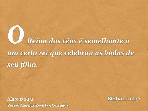 O Reino dos céus é semelhante a um certo rei que celebrou as bodas de seu filho.