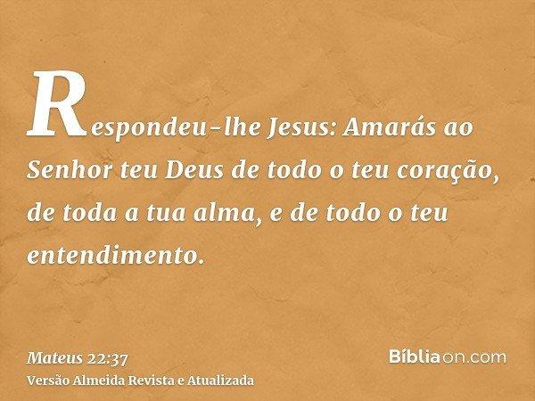 Respondeu-lhe Jesus: Amarás ao Senhor teu Deus de todo o teu coração, de toda a tua alma, e de todo o teu entendimento.