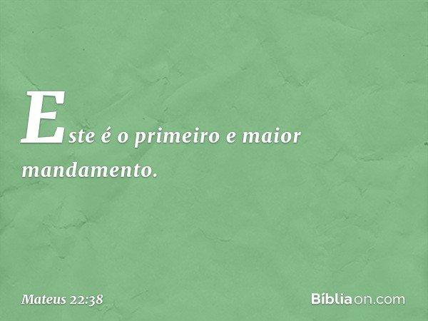 Este é o primeiro e maior mandamento. -- Mateus 22:38