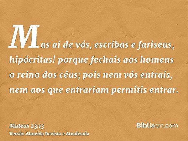 Mas ai de vós, escribas e fariseus, hipócritas! porque fechais aos homens o reino dos céus; pois nem vós entrais, nem aos que entrariam permitis entrar.