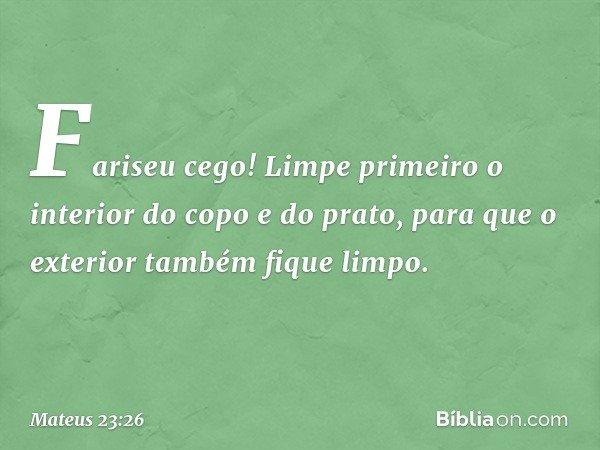 Fariseu cego! Limpe primeiro o interior do copo e do prato, para que o exterior também fique limpo. -- Mateus 23:26