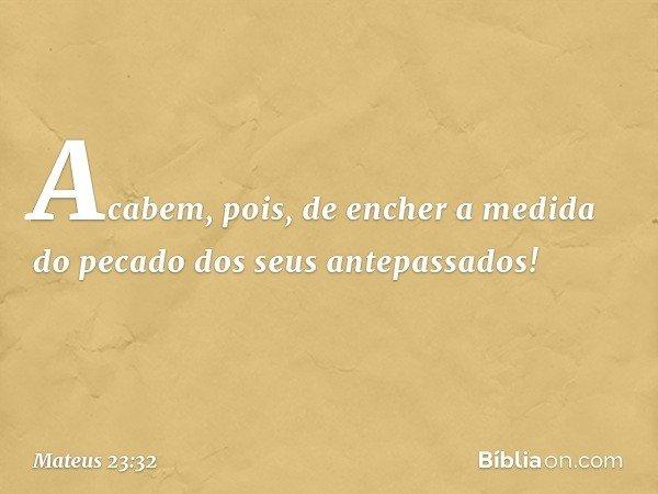 Acabem, pois, de encher a medida do pecado dos seus antepassados! -- Mateus 23:32