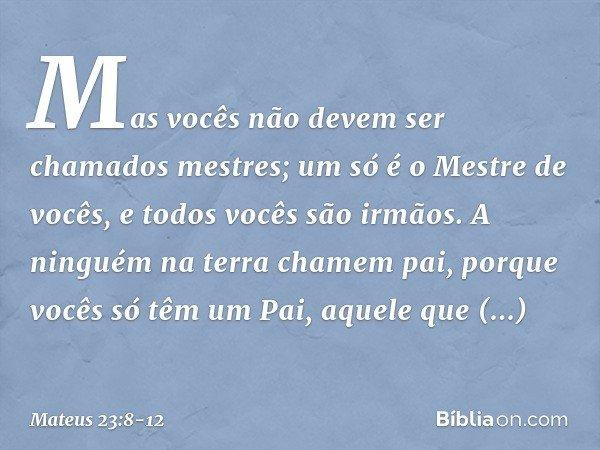 """""""Mas vocês não devem ser chamados mestres; um só é o Mestre de vocês, e todos vocês são irmãos. A ninguém na terra chamem 'pai', porque vocês só têm um Pai, aqu"""