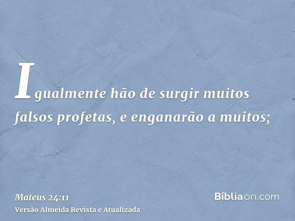 Igualmente hão de surgir muitos falsos profetas, e enganarão a muitos;