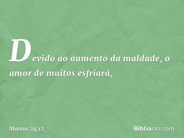Devido ao aumento da maldade, o amor de muitos esfriará, -- Mateus 24:12