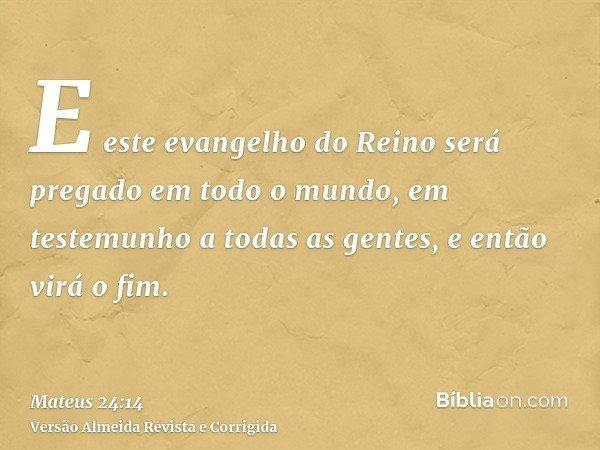 E este evangelho do Reino será pregado em todo o mundo, em testemunho a todas as gentes, e então virá o fim.