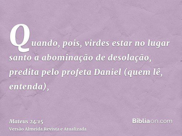 Quando, pois, virdes estar no lugar santo a abominação de desolação, predita pelo profeta Daniel (quem lê, entenda),
