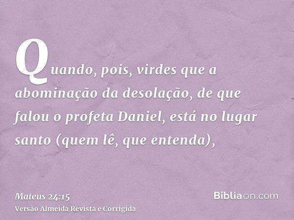 Quando, pois, virdes que a abominação da desolação, de que falou o profeta Daniel, está no lugar santo (quem lê, que entenda),