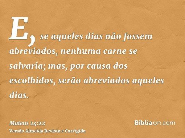 E, se aqueles dias não fossem abreviados, nenhuma carne se salvaria; mas, por causa dos escolhidos, serão abreviados aqueles dias.