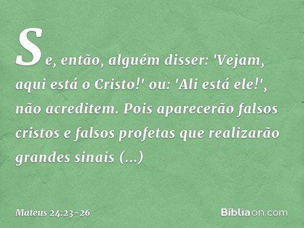 Se, então, alguém disser: 'Vejam, aqui está o Cristo!' ou: 'Ali está ele!', não acreditem. Pois aparecerão falsos cristos e falsos profetas que realizarão grand