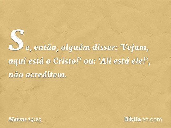 Se, então, alguém disser: 'Vejam, aqui está o Cristo!' ou: 'Ali está ele!', não acreditem. -- Mateus 24:23