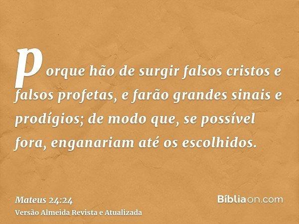 porque hão de surgir falsos cristos e falsos profetas, e farão grandes sinais e prodígios; de modo que, se possível fora, enganariam até os escolhidos.