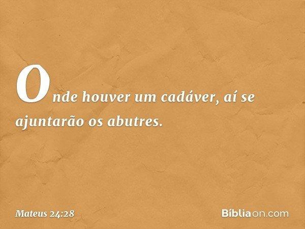 Onde houver um cadáver, aí se ajuntarão os abutres. -- Mateus 24:28
