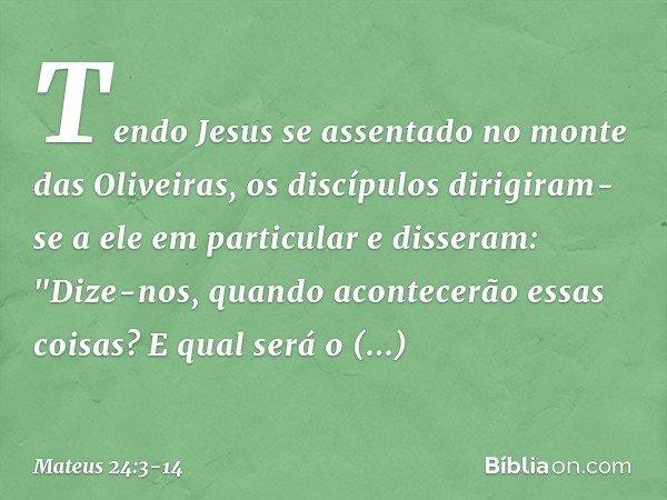 Tendo Jesus se assentado no monte das Oliveiras, os discípulos dirigiram-se a ele em particular e disseram: