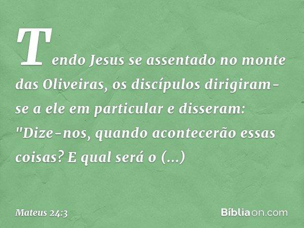 """Tendo Jesus se assentado no monte das Oliveiras, os discípulos dirigiram-se a ele em particular e disseram: """"Dize-nos, quando acontecerão essas coisas? E qual s"""