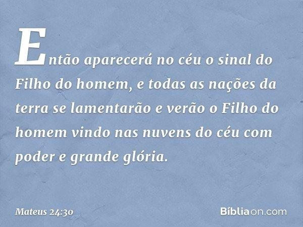"""""""Então aparecerá no céu o sinal do Filho do homem, e todas as nações da terra se lamentarão e verão o Filho do homem vindo nas nuvens do céu com poder e grande"""