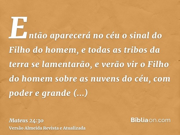 Então aparecerá no céu o sinal do Filho do homem, e todas as tribos da terra se lamentarão, e verão vir o Filho do homem sobre as nuvens do céu, com poder e gra