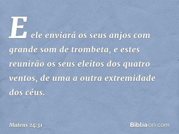 E ele enviará os seus anjos com grande som de trombeta, e estes reunirão os seus eleitos dos quatro ventos, de uma a outra extremidade dos céus. -- Mateus 24:31
