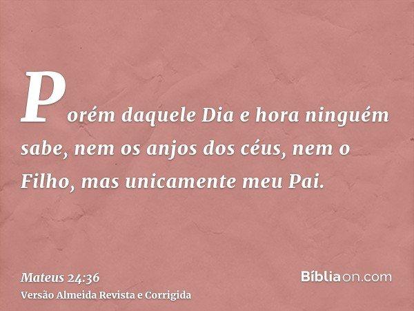 Porém daquele Dia e hora ninguém sabe, nem os anjos dos céus, nem o Filho, mas unicamente meu Pai.
