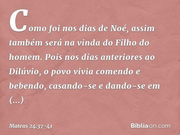 Como foi nos dias de Noé, assim também será na vinda do Filho do homem. Pois nos dias anteriores ao Dilúvio, o povo vivia comendo e bebendo, casando-se e dando-