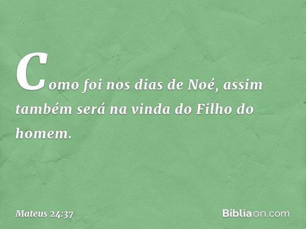 Como foi nos dias de Noé, assim também será na vinda do Filho do homem. -- Mateus 24:37