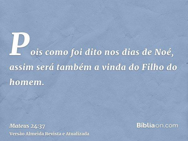 Pois como foi dito nos dias de Noé, assim será também a vinda do Filho do homem.