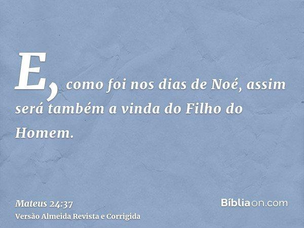 E, como foi nos dias de Noé, assim será também a vinda do Filho do Homem.