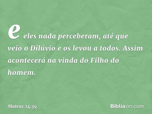 e eles nada perceberam, até que veio o Dilúvio e os levou a todos. Assim acontecerá na vinda do Filho do homem. -- Mateus 24:39