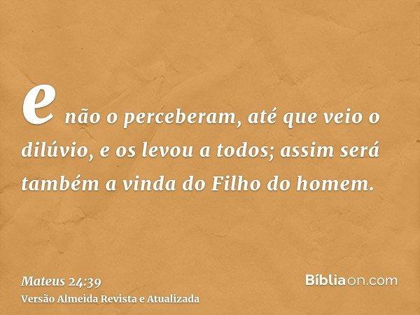 e não o perceberam, até que veio o dilúvio, e os levou a todos; assim será também a vinda do Filho do homem.