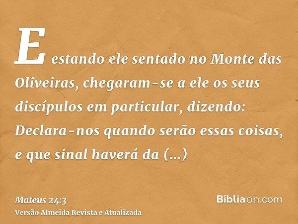 E estando ele sentado no Monte das Oliveiras, chegaram-se a ele os seus discípulos em particular, dizendo: Declara-nos quando serão essas coisas, e que sinal ha