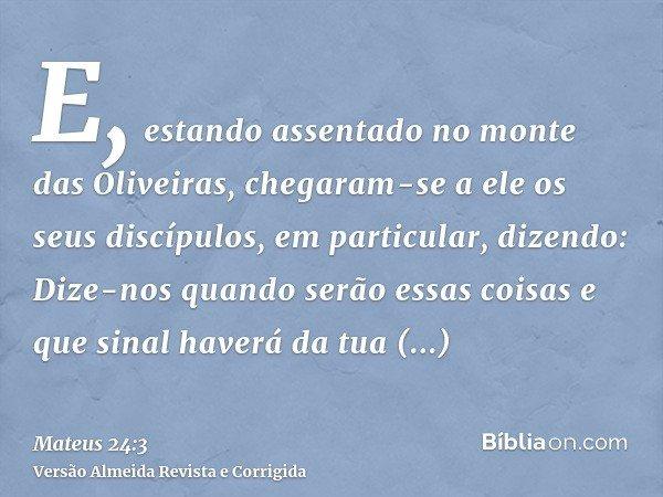 E, estando assentado no monte das Oliveiras, chegaram-se a ele os seus discípulos, em particular, dizendo: Dize-nos quando serão essas coisas e que sinal haverá