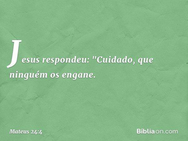 """Jesus respondeu: """"Cuidado, que ninguém os engane. -- Mateus 24:4"""