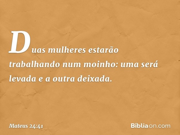 Duas mulheres estarão trabalhando num moinho: uma será levada e a outra deixada. -- Mateus 24:41