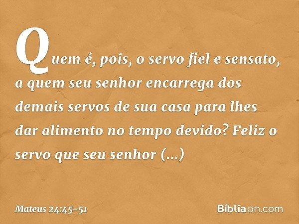 """""""Quem é, pois, o servo fiel e sensato, a quem seu senhor encarrega dos demais servos de sua casa para lhes dar alimento no tempo devido? Feliz o servo que seu s"""