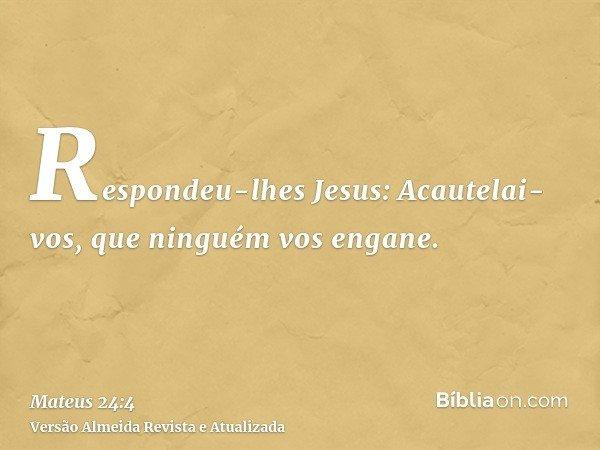 Respondeu-lhes Jesus: Acautelai-vos, que ninguém vos engane.