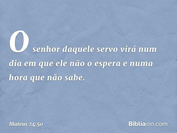 O senhor daquele servo virá num dia em que ele não o espera e numa hora que não sabe. -- Mateus 24:50