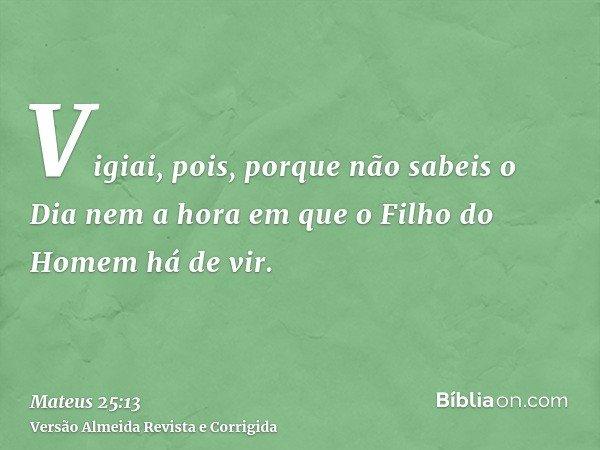 Vigiai, pois, porque não sabeis o Dia nem a hora em que o Filho do Homem há de vir.