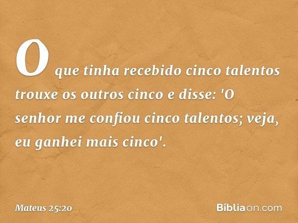 O que tinha recebido cinco talentos trouxe os outros cinco e disse: 'O senhor me confiou cinco talentos; veja, eu ganhei mais cinco'. -- Mateus 25:20