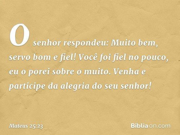 """""""O senhor respondeu: 'Muito bem, servo bom e fiel! Você foi fiel no pouco, eu o porei sobre o muito. Venha e participe da alegria do seu senhor!' -- Mateus 25:2"""