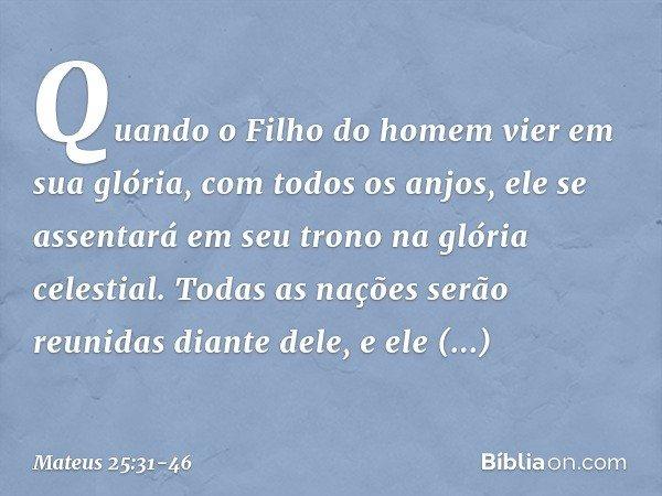 """""""Quando o Filho do homem vier em sua glória, com todos os anjos, ele se assentará em seu trono na glória celestial. Todas as nações serão reunidas diante dele,"""